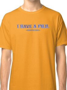 I have a PH.D. Classic T-Shirt