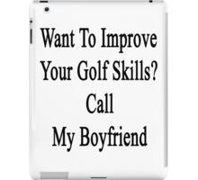 Want To Improve Your Golf Skills? Call My Boyfriend  iPad Case/Skin