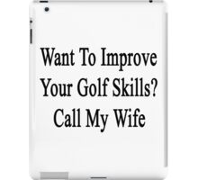 Want To Improve Your Golf Skills? Call My Wife  iPad Case/Skin