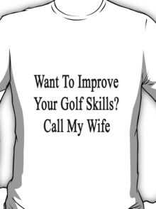 Want To Improve Your Golf Skills? Call My Wife  T-Shirt