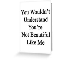 You Wouldn't Understand You're Not Beautiful Like Me  Greeting Card