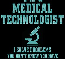 i'm a medical technologist i solve problems you don't know you have in ways you can't understand by teeshoppy