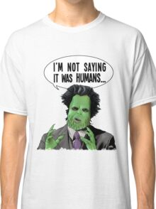 I'm Not Saying It Was Humans Classic T-Shirt