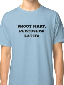 Shoot First, Photoshop Later! Classic T-Shirt