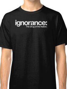 ignorance: The Drug of a Nation Classic T-Shirt