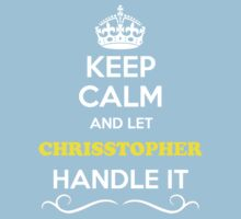 Keep Calm and Let CHRISSTOPHER Handle it Kids Clothes