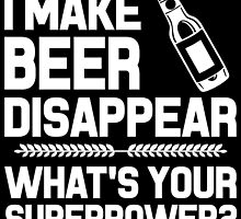 I MAKE BEER DISAPPEAR WHAT'S YOUR SUPERPOWER by fandesigns