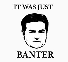 IT WAS JUST BANTER! Unisex T-Shirt