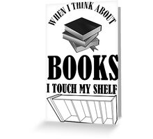 when i think about books i touch my shelf Greeting Card