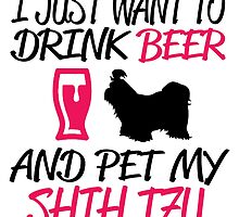 JUST I WANT TO DRINK BEER AND PET MY SHIH TZU by birthdaytees