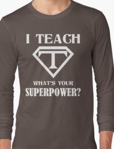 I Teach, What's Your Superpower? Long Sleeve T-Shirt