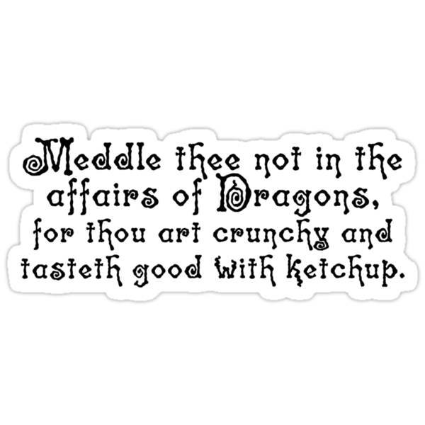 Meddle thee not in the affairs of dragons, for thou art crunchy and tasteth good with ketchup. by digerati