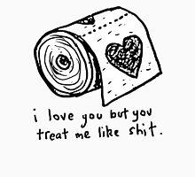 I Love You But You Treat Me Like Shit. T-Shirt