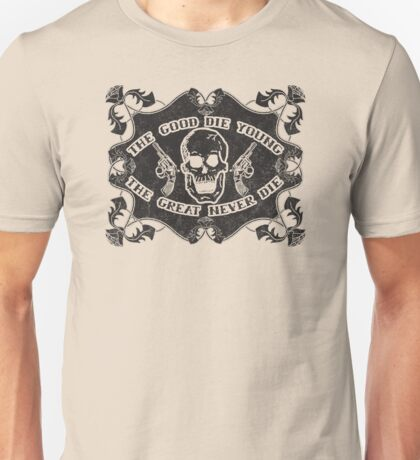 The Good Die Young, The Great Never Die Unisex T-Shirt