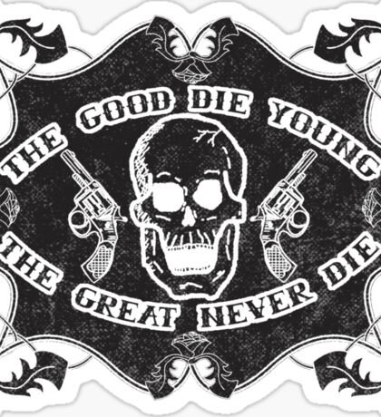 The Good Die Young, The Great Never Die Sticker