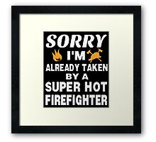 SORRY I'M ALREADY TAKEN BY A SUPER HOT FIREFIGHTER Framed Print