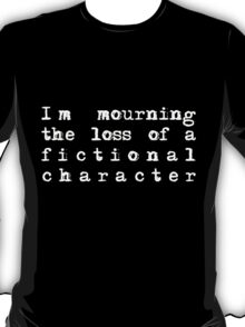 I'm mourning the loss of a fictional character T-Shirt