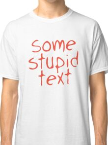 Some stupid text Classic T-Shirt