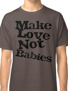 Make Love Not Babies Classic T-Shirt