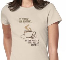 Size matters! Who wants a small cup of COFFEE! Womens Fitted T-Shirt