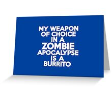 My weapon of choice in a Zombie Apocalypse is a burrito Greeting Card