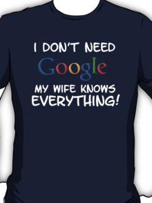 I don't need Google my Wife knows everything!! T-Shirt