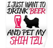 I JUST WANT TO DRINK BEER AND PET MY SHIH TZU Poster