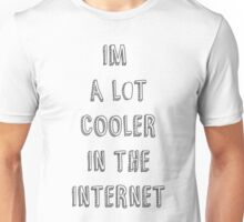 im a lot cooler in the internet Unisex T-Shirt