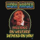 Work Harder, millions on welfare depend on you! by woodywhip