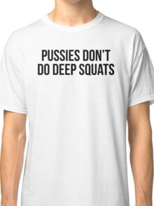 PUSSIES DON'T DO DEEP SQUATS Classic T-Shirt