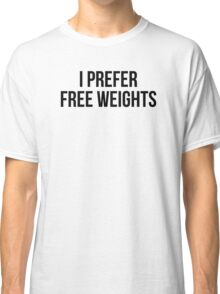 I PREFER FREE WEIGHTS Classic T-Shirt