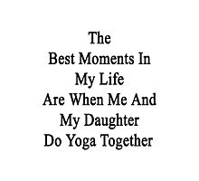 The Best Moments In My Life Are When Me And My Daughter Do Yoga Together  Photographic Print