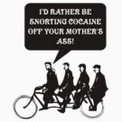 I'd rather be snorting cocaine of your mother's ass! by SayWhat