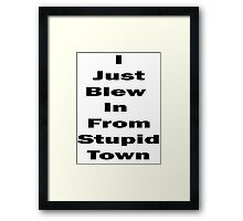 I Just Blew In From Stupid Town Framed Print