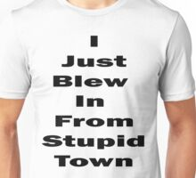I Just Blew In From Stupid Town Unisex T-Shirt