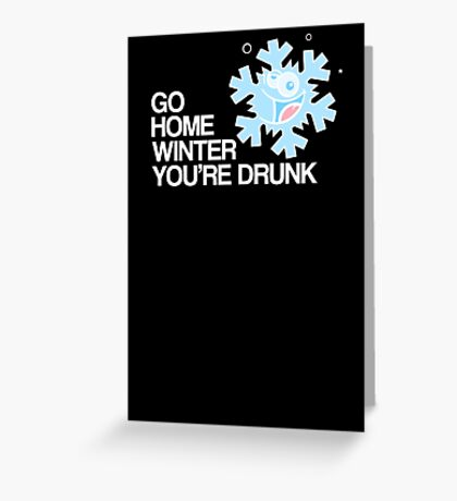 Go home winter you're DRUNK! Greeting Card