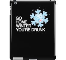 Go home winter you're DRUNK! iPad Case/Skin