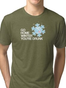 Go home winter you're DRUNK! Tri-blend T-Shirt