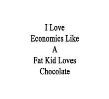 I Love Economics Like A Fat Kid Loves Chocolate  by supernova23