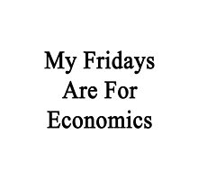 My Fridays Are For Economics  by supernova23