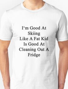 I'm Good At Skiing Like A Fat Kid Is Good At Cleaning Out A Fridge  Unisex T-Shirt