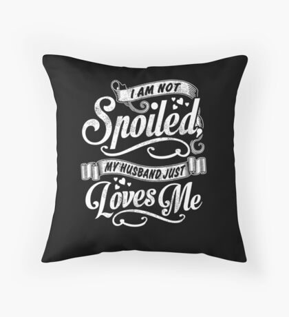 I Am Not Spoiled, My Husband Just Loves Me - Pillow Cover Throw Pillow
