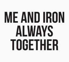 ME AND IRON ALWAYS TOGETHER by Musclemaniac
