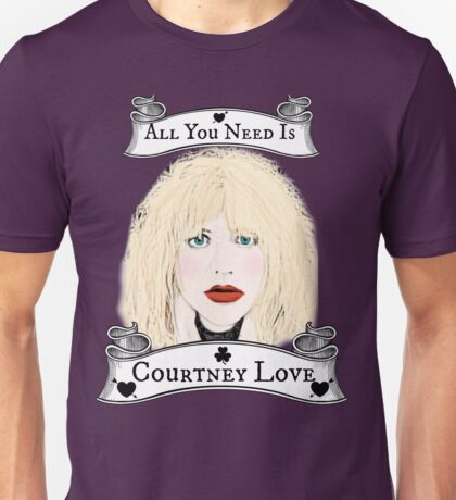 All You Need Is Courtney Love Unisex T-Shirt