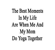 The Best Moments In My Life Are When Me And My Mom Do Yoga Together  Photographic Print