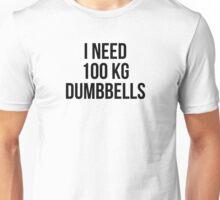 I NEED 100 KG DUMBBELLS Unisex T-Shirt