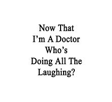 Now That I'm A Doctor Who's Doing All The Laughing?  by supernova23
