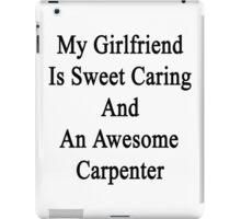 My Girlfriend Is Sweet Caring And An Awesome Carpenter  iPad Case/Skin