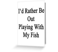 I'd Rather Be Out Playing With My Fish  Greeting Card