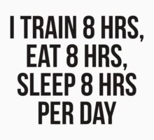 I TRAIN 8 HRS, EAT 8 HRS, SLEEP 8 HRS PER DAY by Musclemaniac